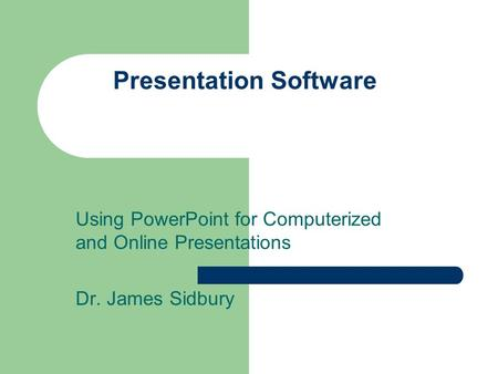 Presentation Software Using PowerPoint for Computerized and Online Presentations Dr. James Sidbury.