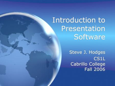 Introduction to Presentation Software Steve J. Hodges CS1L Cabrillo College Fall 2006 Steve J. Hodges CS1L Cabrillo College Fall 2006.
