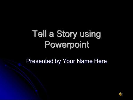 Tell a Story using Powerpoint Presented by Your Name Here.
