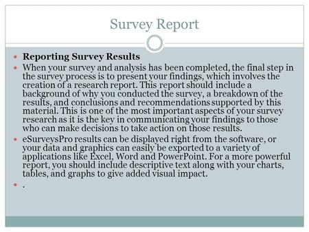 Survey Report Reporting Survey Results When your survey and analysis has been completed, the final step in the survey process is to present your findings,