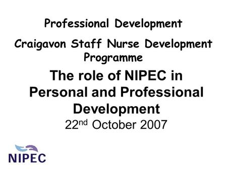 The role of NIPEC in Personal and Professional Development 22 nd October 2007 Professional Development Craigavon Staff Nurse Development Programme.