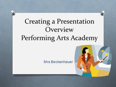 Creating a Presentation Overview Performing Arts Academy Mrs Beckenhauer.