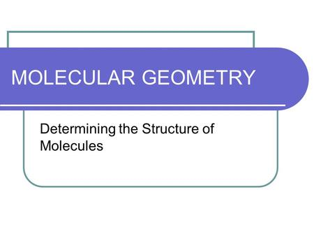 MOLECULAR GEOMETRY Determining the Structure of Molecules.