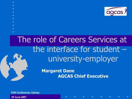 EAN Conference, Galway 29 June 2007 The role of Careers Services at the interface for student – university-employer Margaret Dane AGCAS Chief Executive.