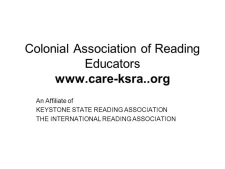 Colonial Association of Reading Educators www.care-ksra..org An Affiliate of KEYSTONE STATE READING ASSOCIATION THE INTERNATIONAL READING ASSOCIATION.