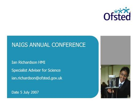 NAIGS ANNUAL CONFERENCE Ian Richardson HMI Specialist Adviser for Science Date 5 July 2007.