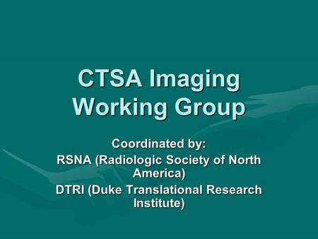 CTSA Imaging Working Group Coordinated by: RSNA (Radiologic Society of North America) DTRI (Duke Translational Research Institute)