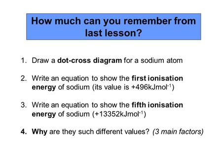 1.Draw a dot-cross diagram for a sodium atom 2.Write an equation to show the first ionisation energy of sodium (its value is +496kJmol -1 ) 3.Write an.