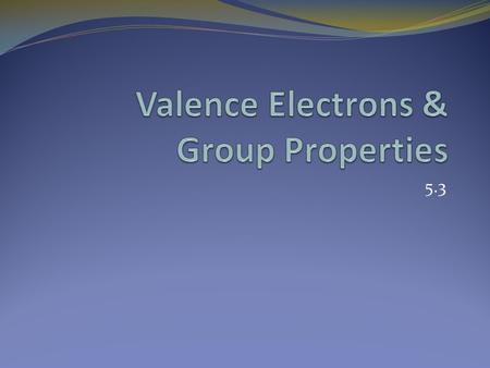 5.3. Valence Electrons Elements in a group have similar properties because they have the same number of valence electrons. A valence electron is an electron.