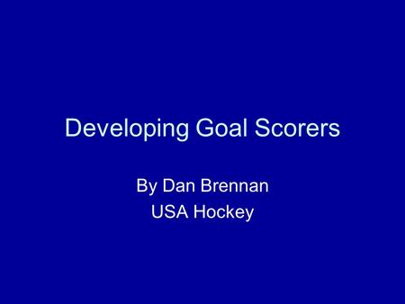 Developing Goal Scorers By Dan Brennan USA Hockey.