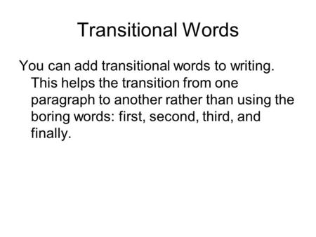 Transitional Words You can add transitional words to writing. This helps the transition from one paragraph to another rather than using the boring words: