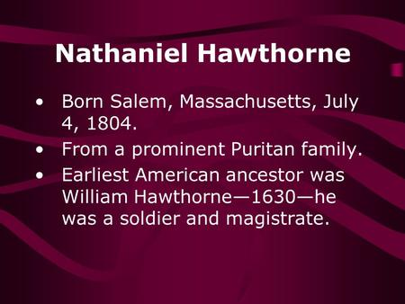 Nathaniel Hawthorne Born Salem, Massachusetts, July 4, 1804. From a prominent Puritan family. Earliest American ancestor was William Hawthorne—1630—he.