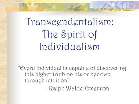 "Transcendentalism: The Spirit of Individualism ""Every individual is capable of discovering this higher truth on his or her own, through intuition"" –Ralph."