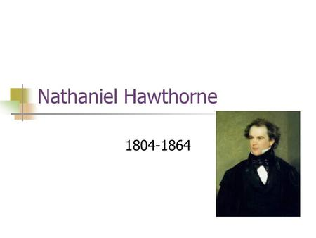 Nathaniel Hawthorne 1804-1864. Born in Salem, Massachusetts He was a descendant of a prominent Puritan family—these ancestors included a judge known for.