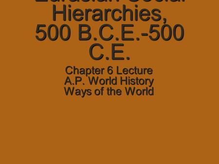 Eurasian Social Hierarchies, 500 B.C.E.-500 C.E. Chapter 6 Lecture A.P. World History Ways of the World.