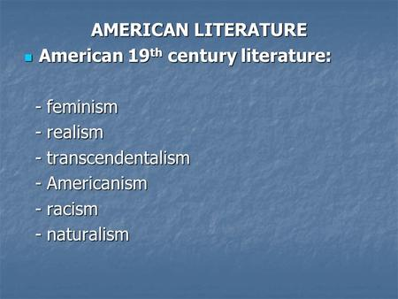 AMERICAN LITERATURE American 19 th century literature: American 19 th century literature: - feminism - feminism - realism - realism - transcendentalism.