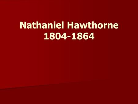 Nathaniel Hawthorne 1804-1864. Nathaniel Hawthorne 1804-1864  With the publication of The Scarlet Letter, he became famous as the greatest writer living.