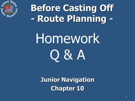 1 Homework Q & A Junior Navigation Chapter 10 Before Casting Off - Route Planning -