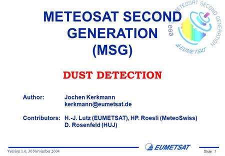 Version 1.0, 30 November 2004 Slide: 1 METEOSAT SECOND GENERATION (MSG) DUST DETECTION Author:Jochen Kerkmann Contributors:H.-J. Lutz.