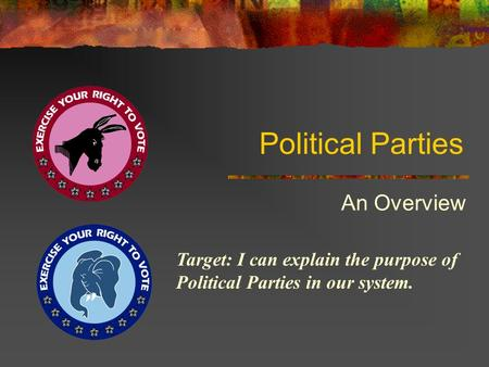 Political Parties An Overview Target: I can explain the purpose of Political Parties in our system.