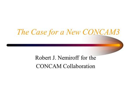 The Case for a New CONCAM3 Robert J. Nemiroff for the CONCAM Collaboration.