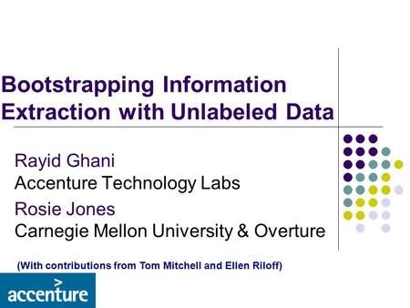 Bootstrapping Information Extraction with Unlabeled Data Rayid Ghani Accenture Technology Labs Rosie Jones Carnegie Mellon University & Overture (With.