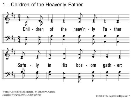 1. Children of the heavenly Father Safely in His bosom gather; Nestling bird nor star in heaven Such a refuge ever was given. 1 – Children of the Heavenly.