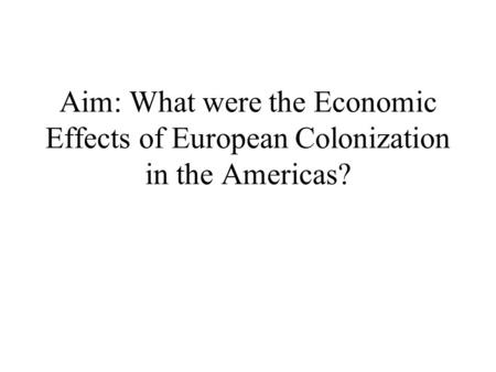 Aim: What were the Economic Effects of European Colonization in the Americas?