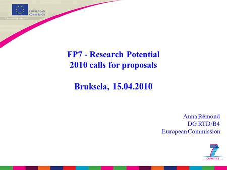 FP7 - Research Potential 2010 calls for proposals Bruksela, 15.04.2010 Anna Rémond DG RTD/B4 European Commission.