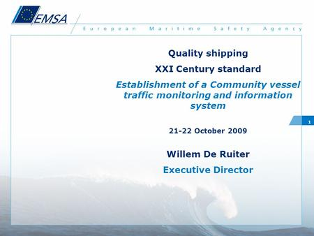 1 Quality shipping XXI Century standard Establishment of a Community vessel traffic monitoring and information system 21-22 October 2009 Willem De Ruiter.