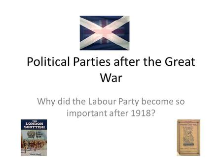 Political Parties after the Great War Why did the Labour Party become so important after 1918?