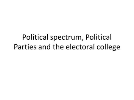 Political spectrum, Political Parties and the electoral college.