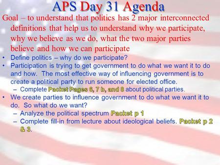 APS Day 31 Agenda.  What is politics? 1) the art or science of obtaining and maintaining power, and 2) the art or science of governing – ruling and controlling.