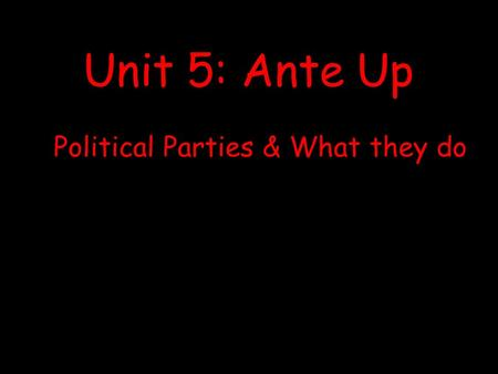 Political Parties & What they do Unit 5: Ante Up.
