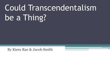 Could Transcendentalism be a Thing? By Kiera Rae & Jacob Smith.