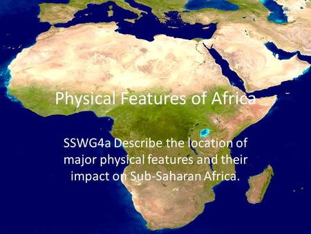 Physical Features of Africa SSWG4a Describe the location of major physical features and their impact on Sub-Saharan Africa.