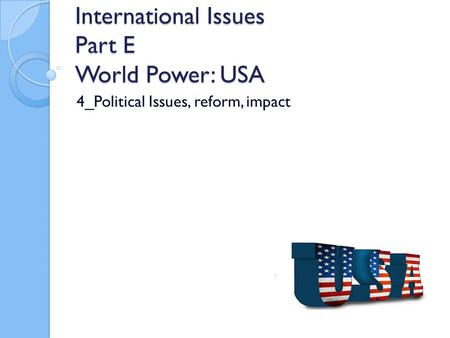 International Issues Part E World Power: USA 4_Political Issues, reform, impact.