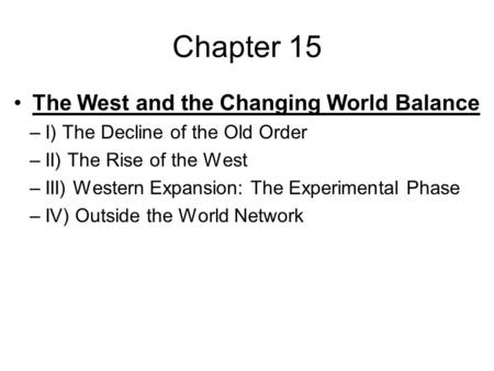 Chapter 15 The West and the Changing World Balance –I) The Decline of the Old Order –II) The Rise of the West –III) Western Expansion: The Experimental.