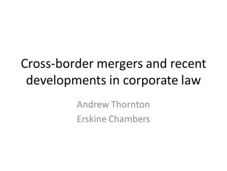 Cross-border mergers and recent developments in corporate law Andrew Thornton Erskine Chambers.
