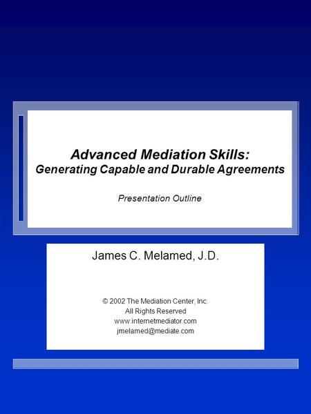 Advanced Mediation Skills: Generating Capable and Durable Agreements Presentation Outline James C. Melamed, J.D. © 2002 The Mediation Center, Inc. All.