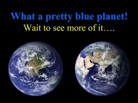 What a pretty blue planet! Wait to see more of it….