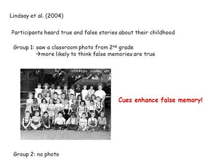 Lindsay et al. (2004) Participants heard true and false stories about their childhood Group 1: saw a classroom photo from 2 nd grade  more likely to think.