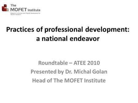 Practices of professional development: a national endeavor Roundtable – ATEE 2010 Presented by Dr. Michal Golan Head of The MOFET Institute.