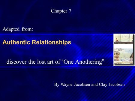 "Authentic Relationships discover the lost art of "" One Anothering "" By Wayne Jacobsen and Clay Jacobsen Chapter 7 Adapted from:"