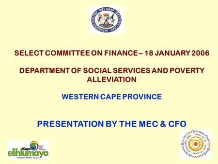 SELECT COMMITTEE ON FINANCE – 18 JANUARY 2006 DEPARTMENT OF SOCIAL SERVICES AND POVERTY ALLEVIATION WESTERN CAPE PROVINCE PRESENTATION BY THE MEC & CFO.