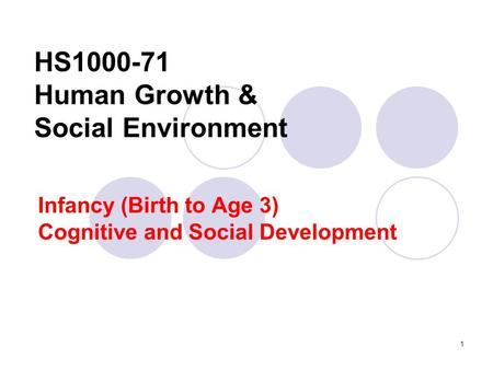1 HS1000-71 Human Growth & Social Environment Infancy (Birth to Age 3) Cognitive and Social Development.