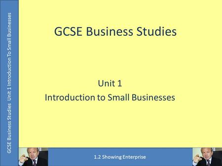 GCSE Business Studies Unit 1 Introduction to Small Businesses GCSE Business Studies Unit 1 Introduction To Small Businesses 1.2 Showing Enterprise.