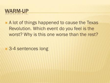  A lot of things happened to cause the Texas Revolution. Which event do you feel is the worst? Why is this one worse than the rest?  3-4 sentences long.
