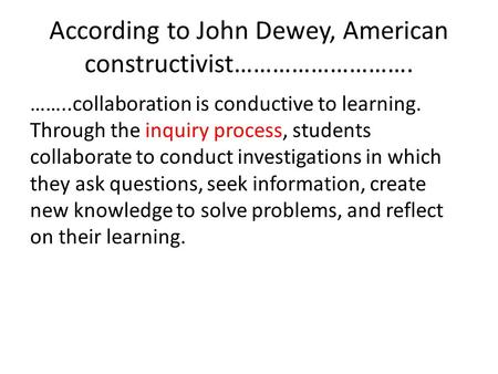 According to John Dewey, American constructivist………………………. ……..collaboration is conductive to learning. Through the inquiry process, students collaborate.