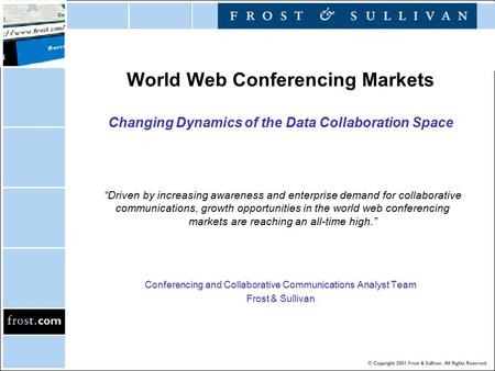 World Web Conferencing Markets Changing Dynamics of the Data Collaboration Space Conferencing and Collaborative Communications Analyst Team Frost & Sullivan.